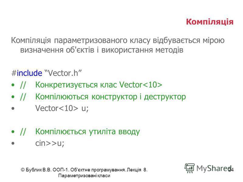 © Бублик В.В. ООП-1. Об'єктне програмування. Лекція 8. Параметризовані класи 24 Компіляція Компіляція параметризованого класу відбувається мірою визначення об'єктів і використання методів #include Vector.h //Конкретизується клас Vector //Компілюються