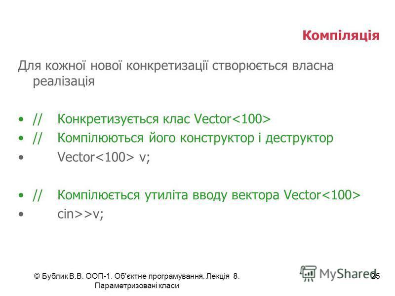 © Бублик В.В. ООП-1. Об'єктне програмування. Лекція 8. Параметризовані класи 25 Компіляція Для кожної нової конкретизації створюється власна реалізація //Конкретизується клас Vector //Компілюються його конструктор і деструктор Vector v; //Компілюєтьс