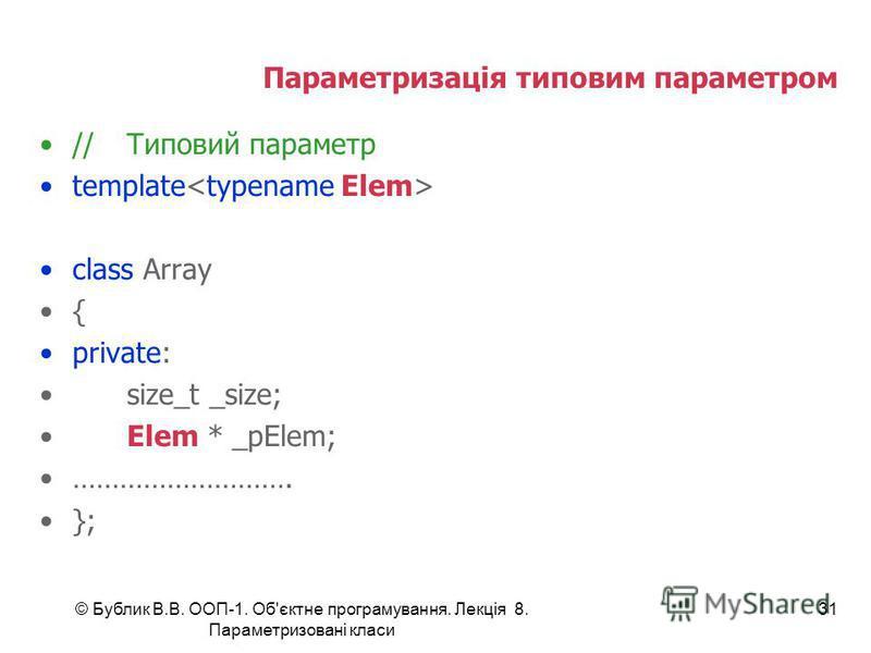 © Бублик В.В. ООП-1. Об'єктне програмування. Лекція 8. Параметризовані класи 31 Параметризація типовим параметром //Типовий параметр template class Array { private: size_t _size; Elem * _pElem; ………………………. };