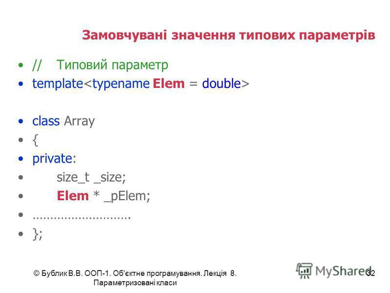 © Бублик В.В. ООП-1. Об'єктне програмування. Лекція 8. Параметризовані класи 32 Замовчувані значення типових параметрів //Типовий параметр template class Array { private: size_t _size; Elem * _pElem; ………………………. };