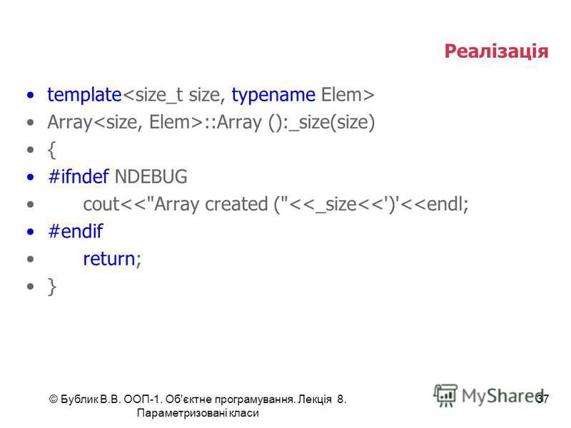 © Бублик В.В. ООП-1. Об'єктне програмування. Лекція 8. Параметризовані класи 37 Реалізація template Array ::Array ():_size(size) { #ifndef NDEBUG cout<<Array created (<<_size<<')'<<endl; #endif return; }