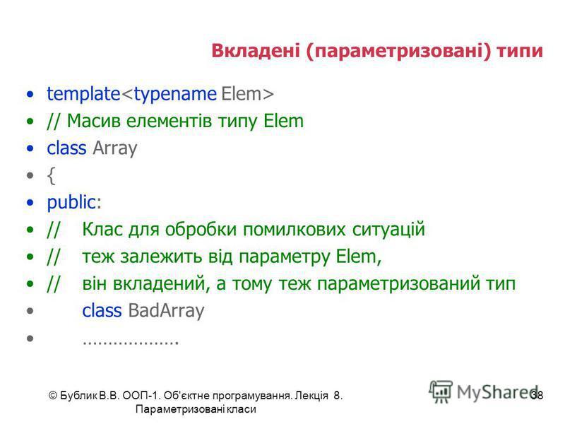 © Бублик В.В. ООП-1. Об'єктне програмування. Лекція 8. Параметризовані класи 38 Вкладені (параметризовані) типи template // Масив елементів типу Elem class Array { public: //Клас для обробки помилкових ситуацій //теж залежить від параметру Elem, //ві