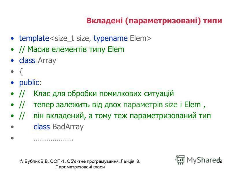 © Бублик В.В. ООП-1. Об'єктне програмування. Лекція 8. Параметризовані класи 39 Вкладені (параметризовані) типи template // Масив елементів типу Elem class Array { public: //Клас для обробки помилкових ситуацій //тепер залежить від двох параметрів si
