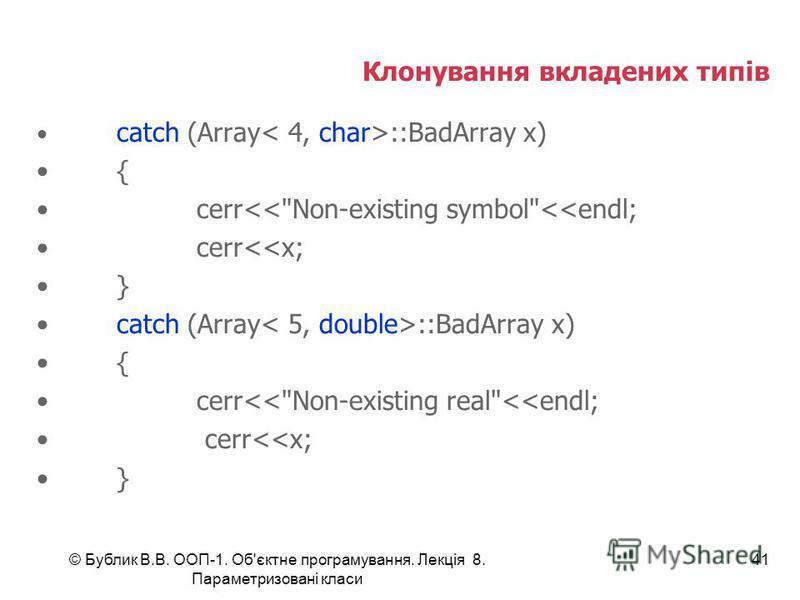 © Бублик В.В. ООП-1. Об'єктне програмування. Лекція 8. Параметризовані класи 41 Клонування вкладених типів catch (Array ::BadArray x) { cerr<<