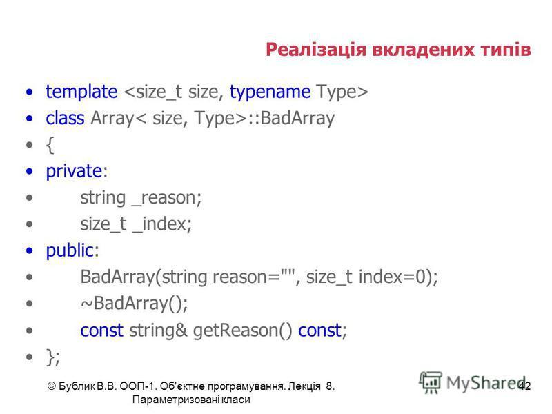 © Бублик В.В. ООП-1. Об'єктне програмування. Лекція 8. Параметризовані класи 42 Реалізація вкладених типів template class Array ::BadArray { private: string _reason; size_t _index; public: BadArray(string reason=