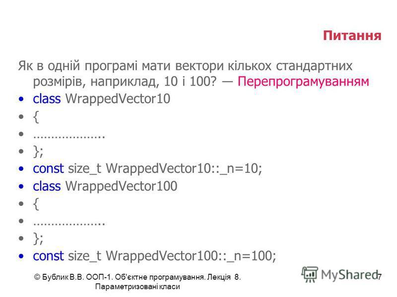 Питання Як в одній програмі мати вектори кількох стандартних розмірів, наприклад, 10 і 100? Перепрограмуванням class WrappedVector10 { ……………….. }; const size_t WrappedVector10::_n=10; class WrappedVector100 { ……………….. }; const size_t WrappedVector100