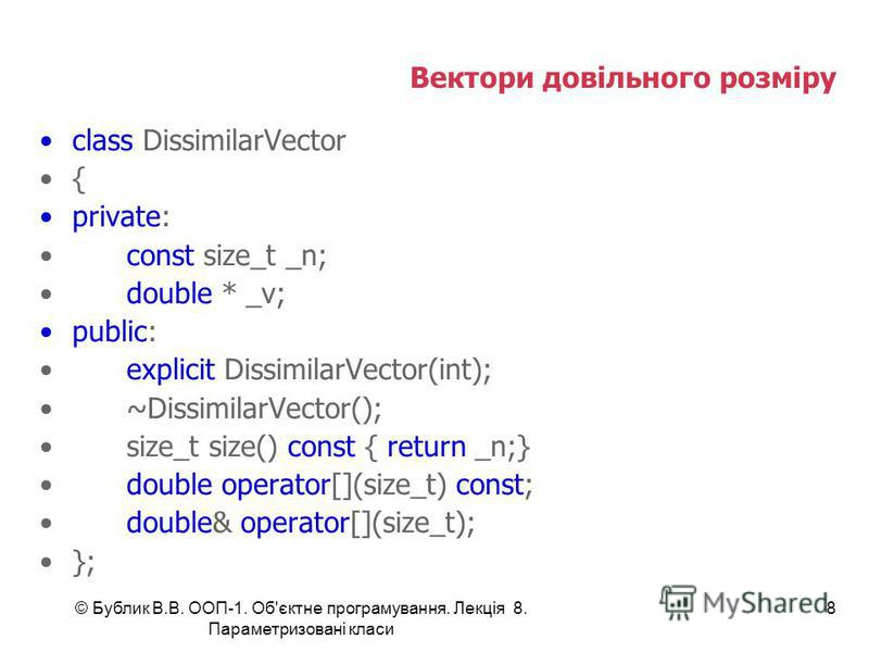 8 Вектори довільного розміру class DissimilarVector { private: const size_t _n; double * _v; public: explicit DissimilarVector(int); ~DissimilarVector(); size_t size() const { return _n;} double operator[](size_t) const; double& operator[](size_t); }