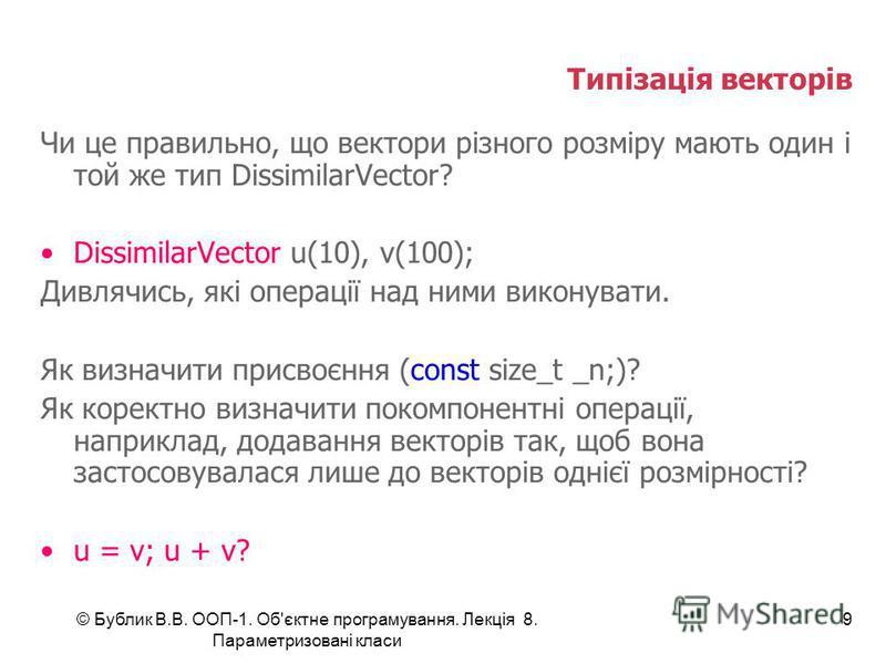 © Бублик В.В. ООП-1. Об'єктне програмування. Лекція 8. Параметризовані класи 9 Типізація векторів Чи це правильно, що вектори різного розміру мають один і той же тип DissimilarVector? DissimilarVector u(10), v(100); Дивлячись, які операції над ними в