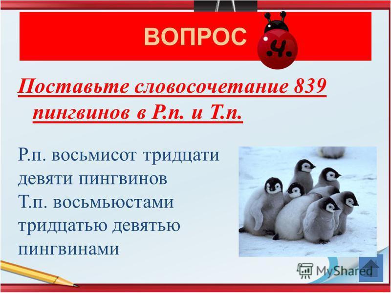 ВОПРОС Поставьте словосочетание 839 пингвинов в Р.п. и Т.п. Р.п. восьмисот тридцати девяти пингвинов Т.п. восьмьюстами тридцатью девятью пингвинами