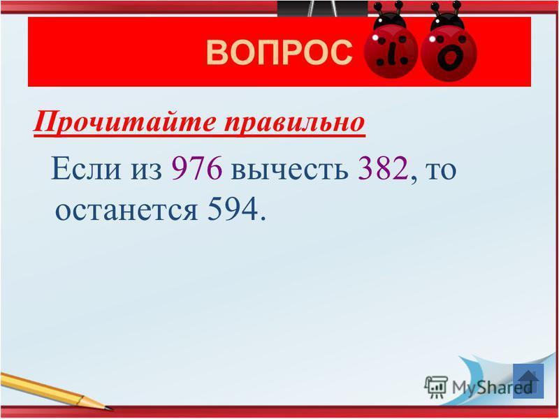 ВОПРОС Прочитайте правильно Если из 976 вычесть 382, то останется 594.