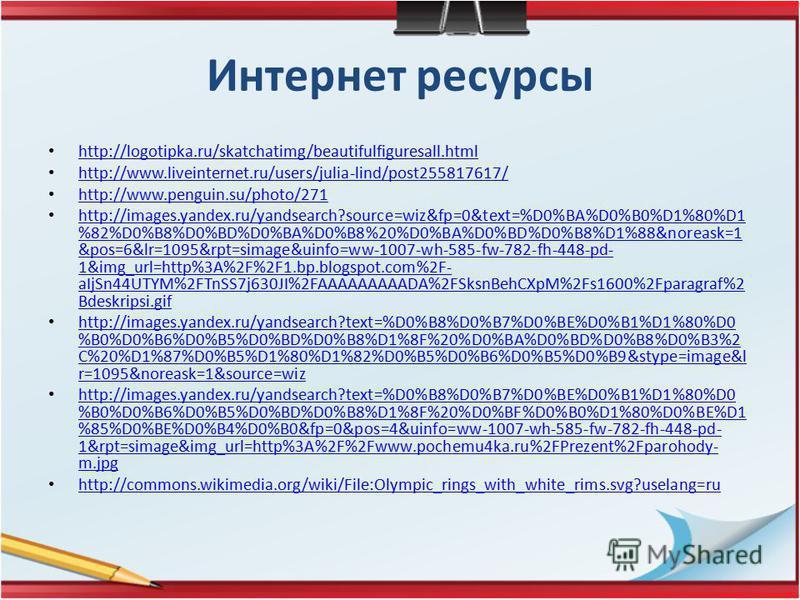 Интернет ресурсы http://logotipka.ru/skatchatimg/beautifulfiguresall.html http://www.liveinternet.ru/users/julia-lind/post255817617/ http://www.penguin.su/photo/271 http://images.yandex.ru/yandsearch?source=wiz&fp=0&text=%D0%BA%D0%B0%D1%80%D1 %82%D0%