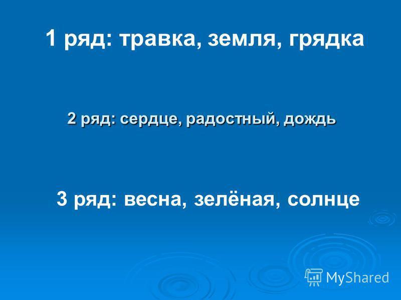 2 ряд: сердце, радостный, дождь 1 ряд: травка, земля, грядка 3 ряд: весна, зелёная, солнце