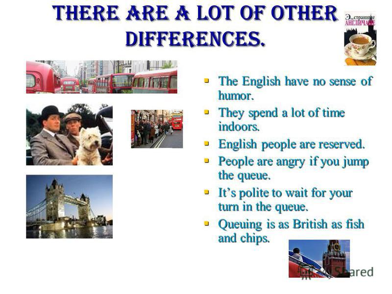 The most important differences British people always change clothes for the dinner, Russians not. The British can listen to the speaker attentively, but it does not mean that they understand you. British people stay at least an arms length away. Brit