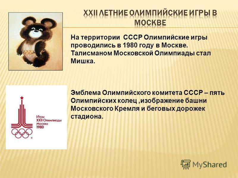 На территории СССР Олимпийские игры проводились в 1980 году в Москве. Талисманом Московской Олимпиады стал Мишка. Эмблема Олимпийского комитета СССР – пять Олимпийских колец,изображение башни Московского Кремля и беговых дорожек стадиона.