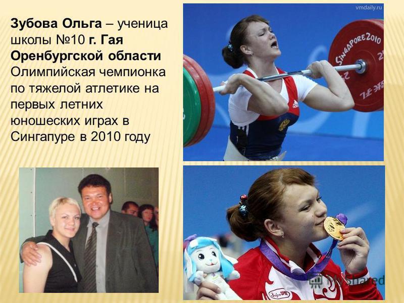 Зубова Ольга – ученица школы 10 г. Гая Оренбургской области Олимпийская чемпионка по тяжелой атлетике на первых летних юношеских играх в Сингапуре в 2010 году