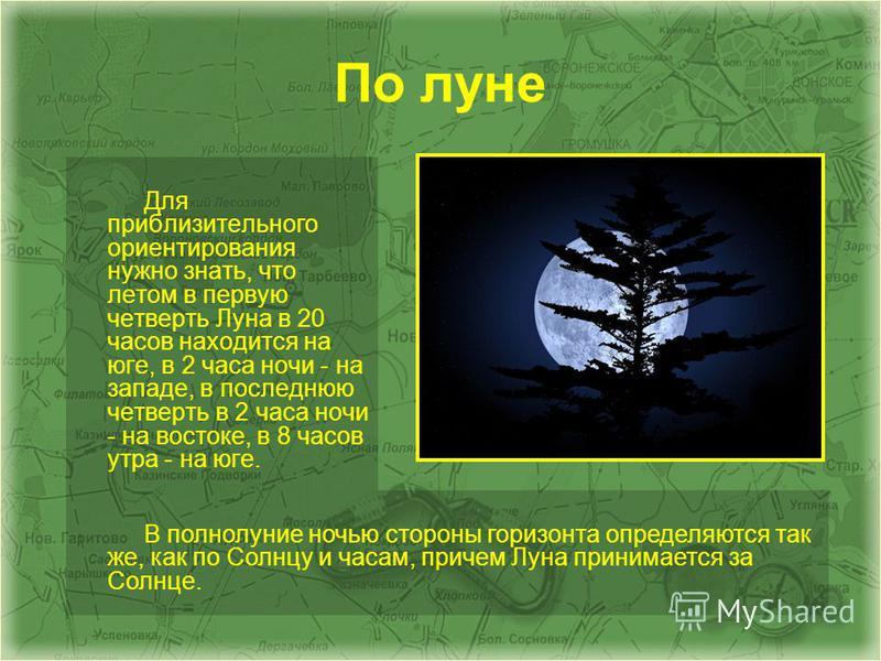 По луне Для приблизительного ориентирования нужно знать, что летом в первую четверть Луна в 20 часов находится на юге, в 2 часа ночи - на западе, в последнюю четверть в 2 часа ночи - на востоке, в 8 часов утра - на юге. В полнолуние ночью стороны гор