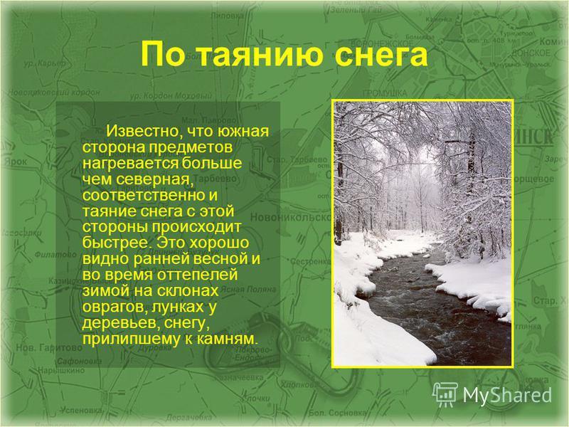 По таянию снега Известно, что южная сторона предметов нагревается больше чем северная, соответственно и таяние снега с этой стороны происходит быстрее. Это хорошо видно ранней весной и во время оттепелей зимой на склонах оврагов, лунках у деревьев, с