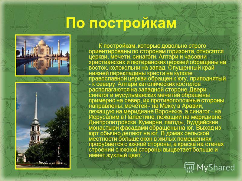 По постройкам К постройкам, которые довольно строго ориентированы по сторонам горизонта, относятся церкви, мечети, синагоги. Алтари и часовни христианских и лютеранских церквей обращены на восток, колокольни на запад. Опущенный край нижней перекладин