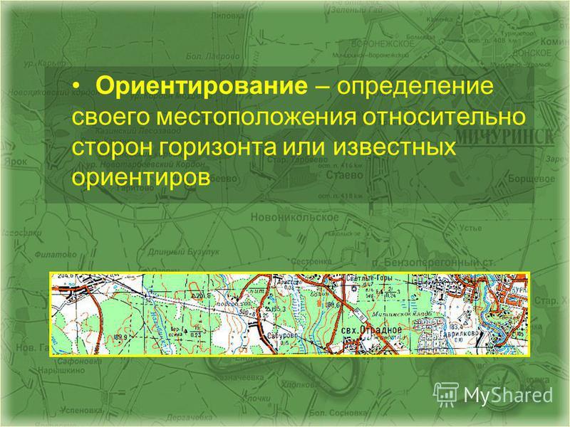 Ориентирование – определение своего местоположения относительно сторон горизонта или известных ориентиров
