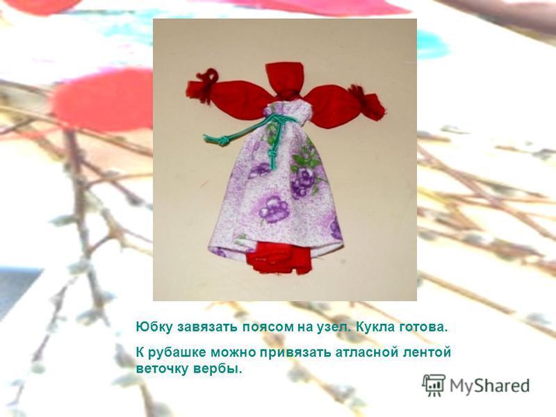 Юбку завязать поясом на узел. Кукла готова. К рубашке можно привязать атласной лентой веточку вербы.