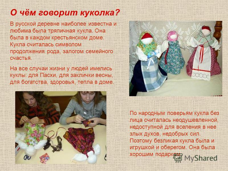 В русской деревне наиболее известна и любима была тряпичная кукла. Она была в каждом крестьянском доме. Кукла считалась символом продолжения рода, залогом семейного счастья. На все случаи жизни у людей имелись куклы: для Пасхи, для заклички весны, дл