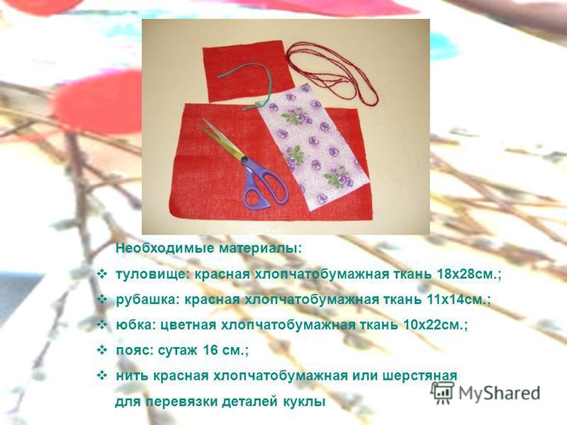 Необходимые материалы: туловище: красная хлопчатобумажная ткань 18x28 см.; рубашка: красная хлопчатобумажная ткань 11x14 см.; юбка: цветная хлопчатобумажная ткань 10x22 см.; пояс: сутаж 16 см.; нить красная хлопчатобумажная или шерстяная для перевязк