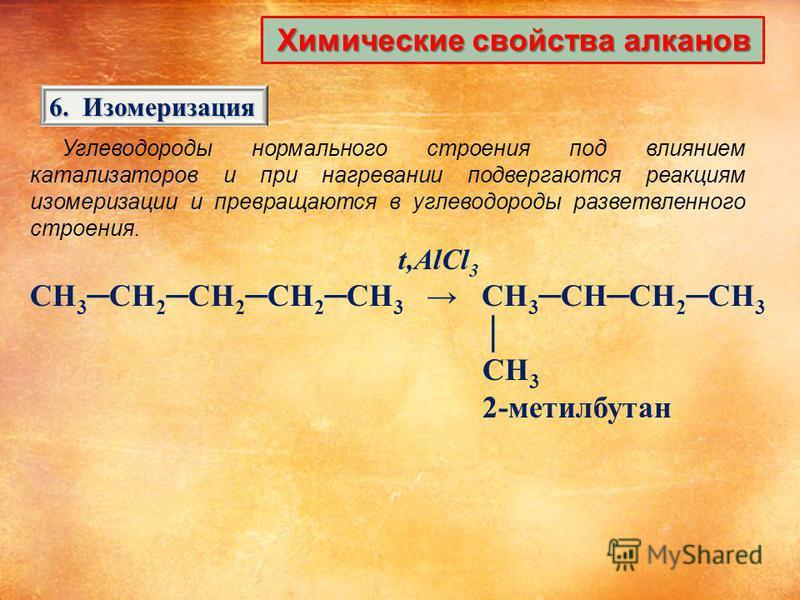Химические свойства алканов 6. Изомеризация Углеводороды нормального строения под влиянием катализаторов и при нагревании подвергаются реакциям изомеризации и превращаются в углеводороды разветвленного строения. t,AlCl 3 CH 3 CH 2 CH 2 CH 2 CH 3 CH 3