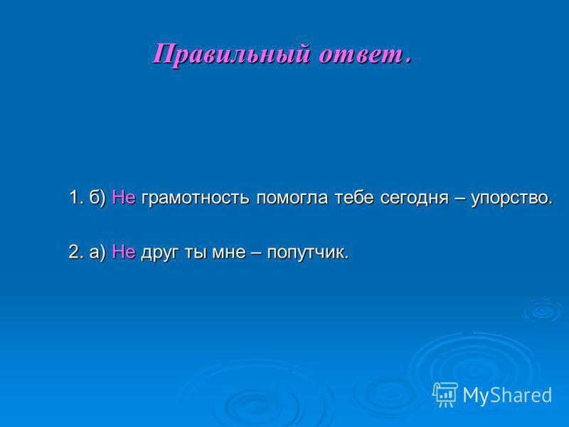 Правильный ответ. 1. б) Не грамотность помогла тебе сегодня – упорство. 2. а) Не друг ты мне – попутчик.