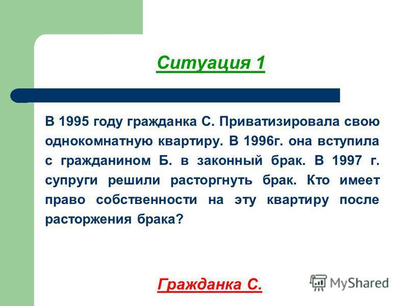 Ситуация 1 В 1995 году гражданка С. Приватизировала свою однокомнатную квартиру. В 1996 г. она вступила с гражданином Б. в законный брак. В 1997 г. супруги решили расторгнуть брак. Кто имеет право собственности на эту квартиру после расторжения брака