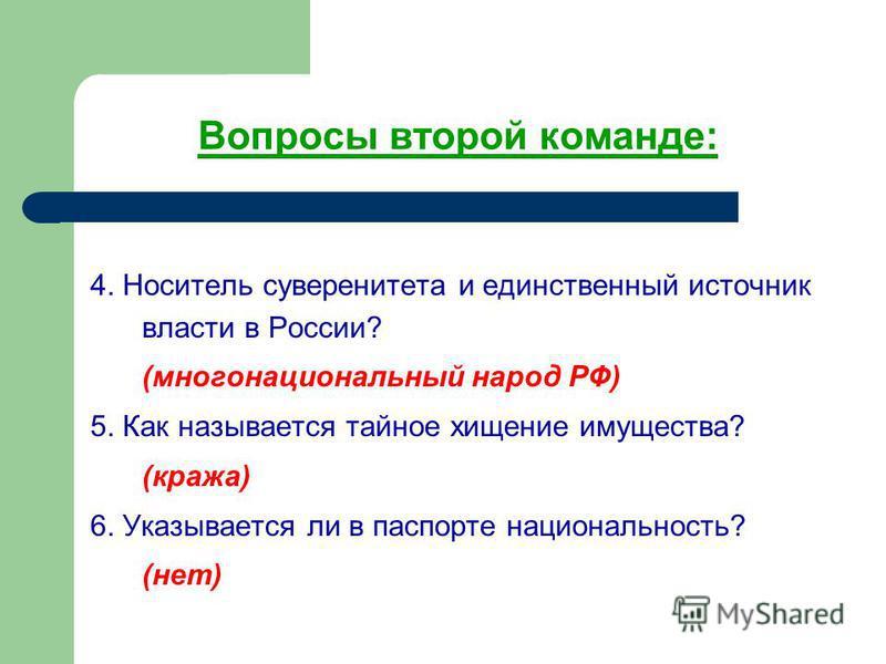 Вопросы второй команде: 4. Носитель суверенитета и единственный источник власти в России? (многонациональный народ РФ) 5. Как называется тайное хищение имущества? (кража) 6. Указывается ли в паспорте национальность? (нет)