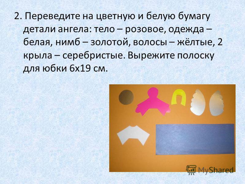 2. Переведите на цветную и белую бумагу детали ангела: тело – розовое, одежда – белая, нимб – золотой, волосы – жёлтые, 2 крыла – серебристые. Вырежите полоску для юбки 6 х 19 см.