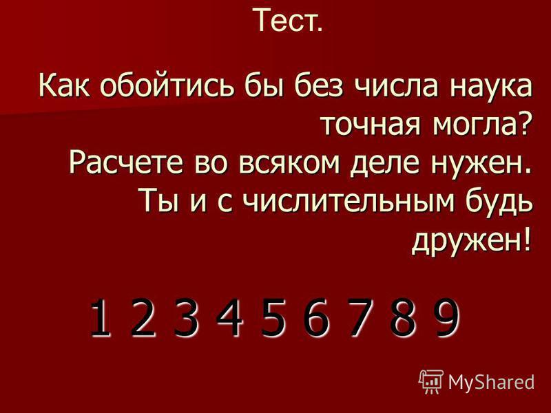 Как обойтись бы без числа наука точная могла? Расчете во всяком деле нужен. Ты и с числительным будь дружен! 1 2 3 4 5 6 7 8 9 Тест.