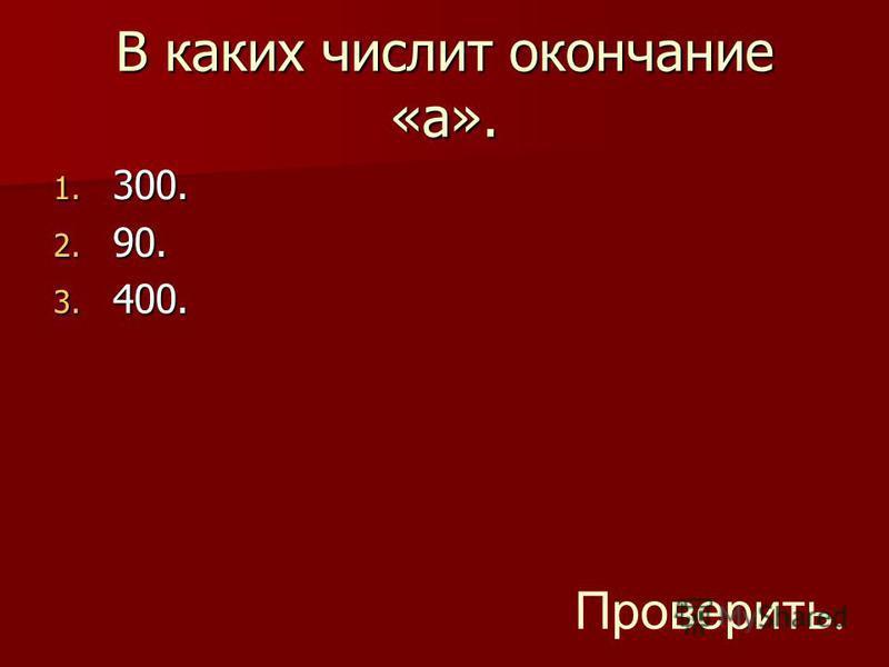 В каких числит окончание «а». 1. 300. 2. 90. 3. 400. Проверить.