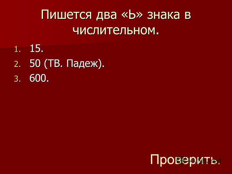 Пишется два «Ь» знака в числительном. 1. 15. 2. 50 (ТВ. Падеж). 3. 600. Проверить.