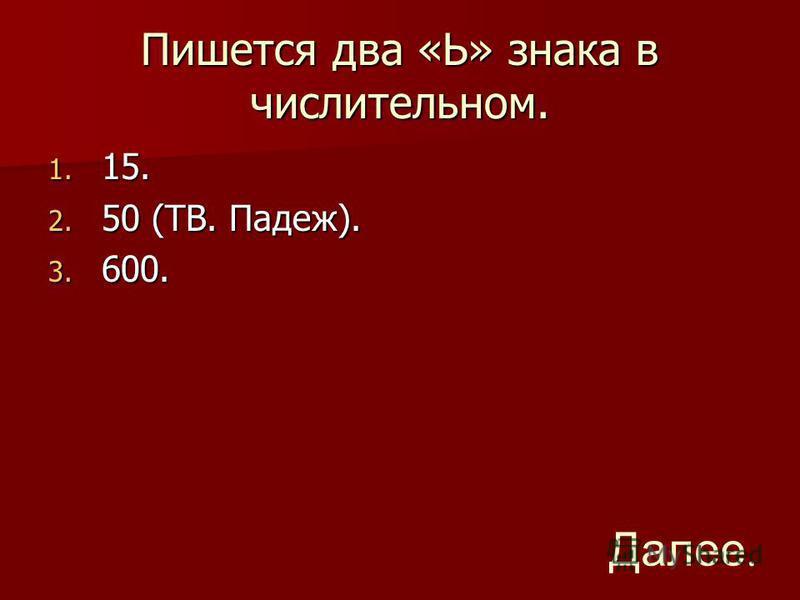 Пишется два «Ь» знака в числительном. 1. 15. 2. 50 (ТВ. Падеж). 3. 600. Далее.
