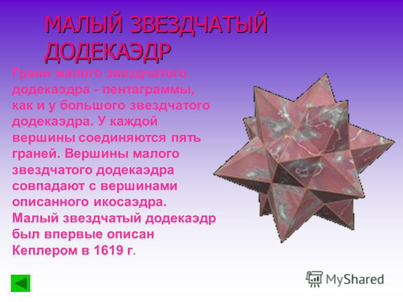 МАЛЫЙ ЗВЕЗДЧАТЫЙ ДОДЕКАЭДР Грани малого звездчатого додекаэдра - пентаграммы, как и у большого звездчатого додекаэдра. У каждой вершины соединяются пять граней. Вершины малого звездчатого додекаэдра совпадают с вершинами описанного икосаэдра. Малый з