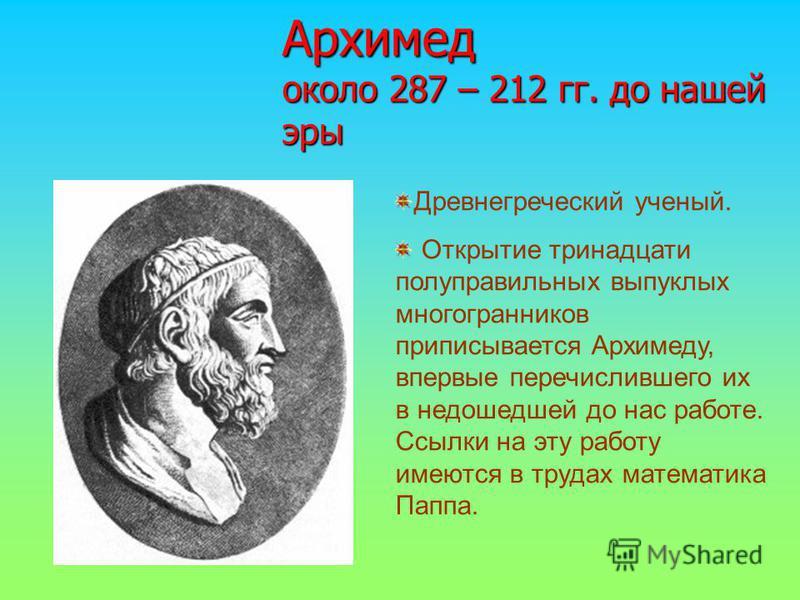 Архимед около 287 – 212 гг. до нашей эры Древнегреческий ученый. Открытие тринадцати полуправильных выпуклых многогранников приписывается Архимеду, впервые перечислившего их в недошедшей до нас работе. Ссылки на эту работу имеются в трудах математика