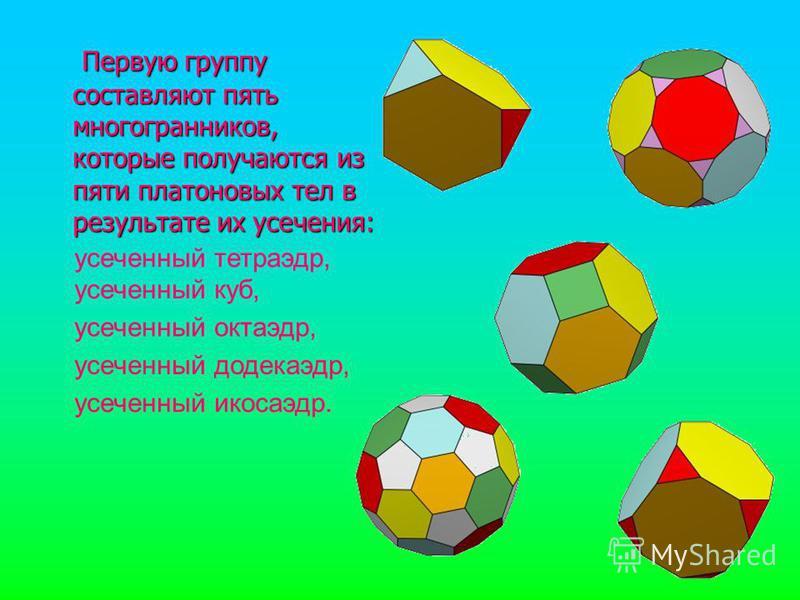 Первую группу составляют пять многогранников, которые получаются из пяти платоновых тел в результате их усечения: Первую группу составляют пять многогранников, которые получаются из пяти платоновых тел в результате их усечения: усеченный тетраэдр, ус