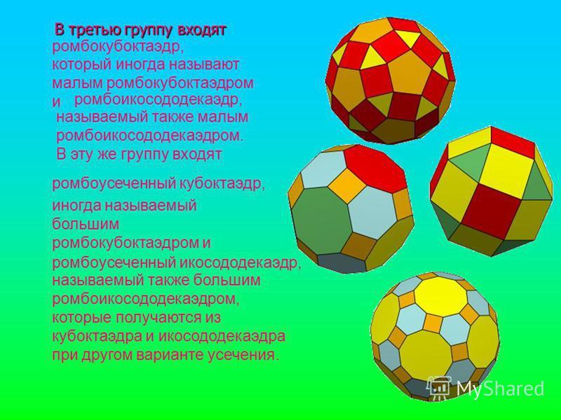 В третью группу входят В третью группу входят ромбоикосододекаэдр, ромбокуб октаэдр, ромбоусеченный куб октаэдр, ромбоусеченный икосододекаэдр, называемый также большим ромбоикосододекаэдром, которые получаются из куб октаэдра и икосододекаэдра при д