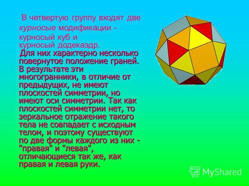 Для них характерно несколько повернутое положение граней. В результате эти многогранники, в отличие от предыдущих, не имеют плоскостей симметрии, но имеют оси симметрии. Так как плоскостей симметрии нет, то зеркальное отражение такого тела не совпада