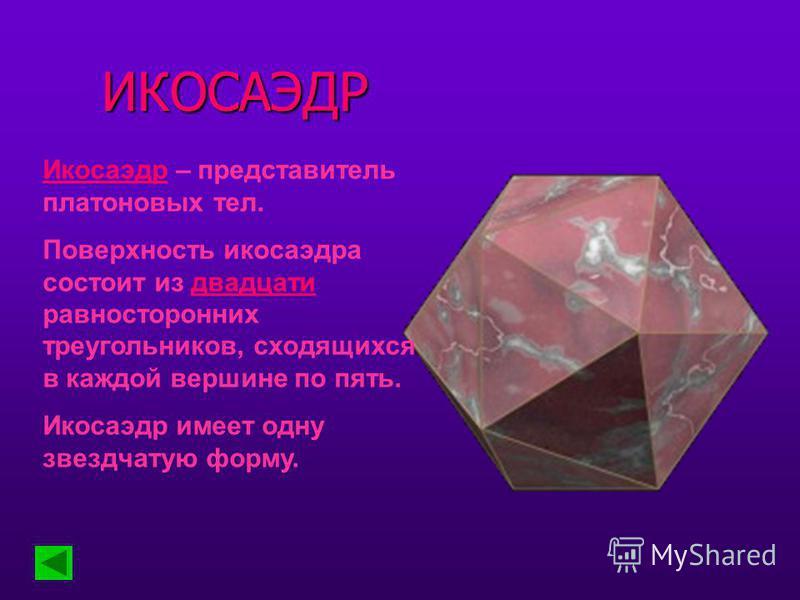 ИКОСАЭДР Икосаэдр – представитель платоновых тел. Поверхность икосаэдра состоит из двадцати равносторонних треугольников, сходящихся в каждой вершине по пять. Икосаэдр имеет одну звездчатую форму.