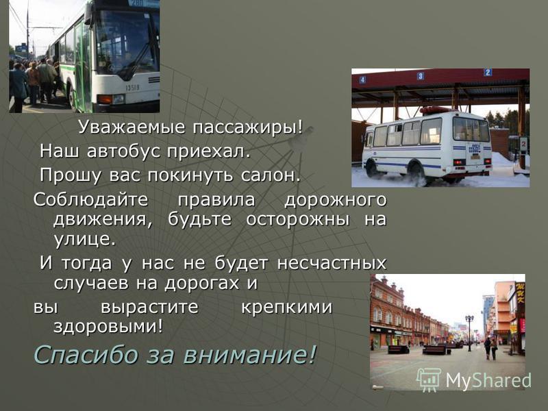 Уважаемые пассажиры! Уважаемые пассажиры! Наш автобус приехал. Наш автобус приехал. Прошу вас покинуть салон. Прошу вас покинуть салон. Соблюдайте правила дорожного движения, будьте осторожны на улице. И тогда у нас не будет несчастных случаев на дор