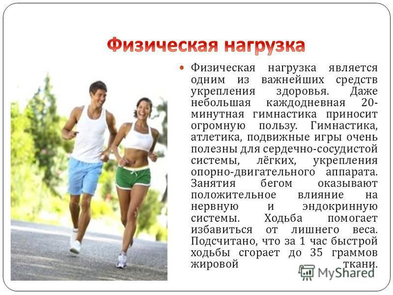 Физическая нагрузка является одним из важнейших средств укрепления здоровья. Даже небольшая каждодневная 20- минутная гимнастика приносит огромную пользу. Гимнастика, атлетика, подвижные игры очень полезны для сердечно - сосудистой системы, лёгких, у