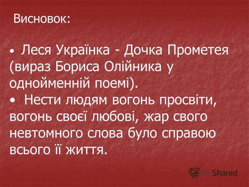 Леся Українка - Дочка Прометея (вираз Бориса Олійника у однойменній поемі). Нести людям вогонь просвіти, вогонь своєї любові, жар свого невтомного слова було справою всього її життя. Висновок: