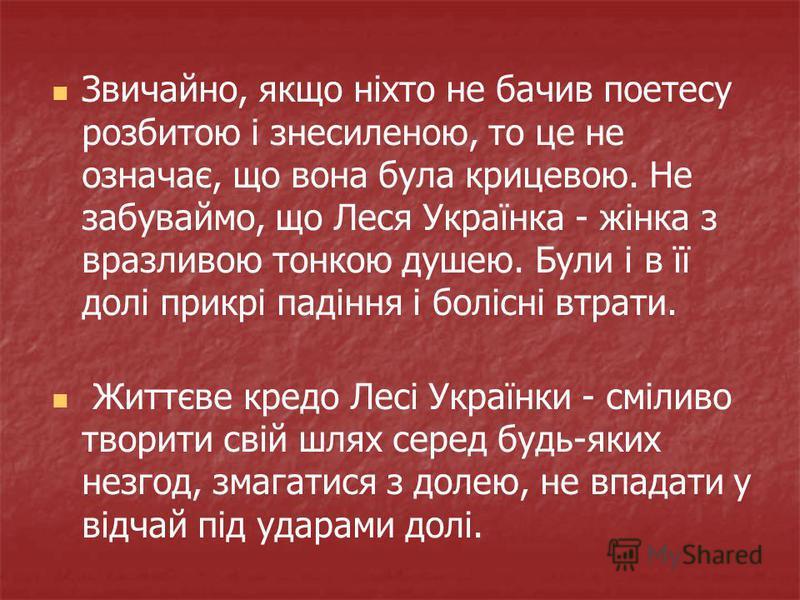 Звичайно, якщо ніхто не бачив поетесу розбитою і знесиленою, то це не означає, що вона була крицевою. Не забуваймо, що Леся Українка - жінка з вразливою тонкою душею. Були і в її долі прикрі падіння і болісні втрати. Життєве кредо Лесі Українки - смі