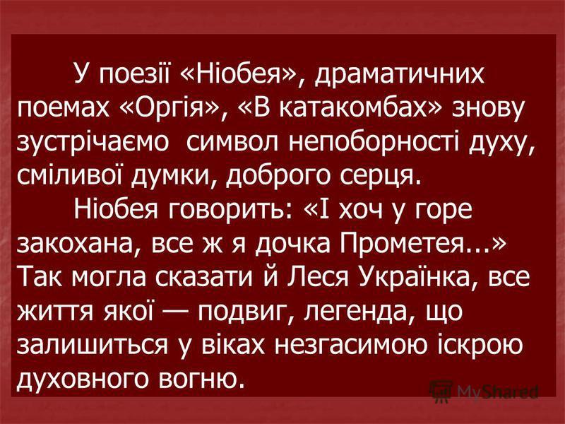 У поезії «Ніобея», драматичних поемах «Оргія», «В катакомбах» знову зустрічаємо символ непоборності духу, сміливої думки, доброго серця. Ніобея говорить: «І хоч у горе закохана, все ж я дочка Прометея...» Так могла сказати й Леся Українка, все життя