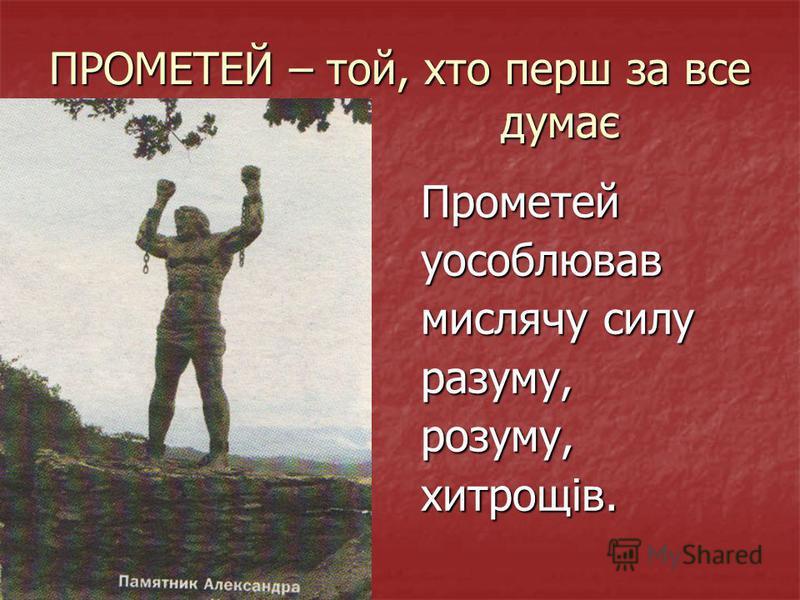 ПРОМЕТЕЙ – той, хто перш за все думає Прометейуособлював мислячу силу разуму,розуму,хитрощів.