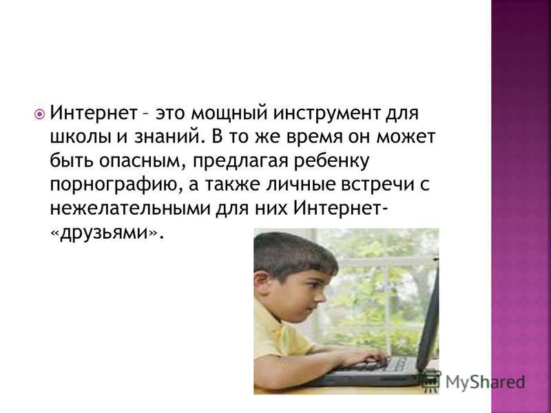 Интернет – это мощный инструмент для школы и знаний. В то же время он может быть опасным, предлагая ребенку порнографию, а также личные встречи с нежелательными для них Интернет- «друзьями».