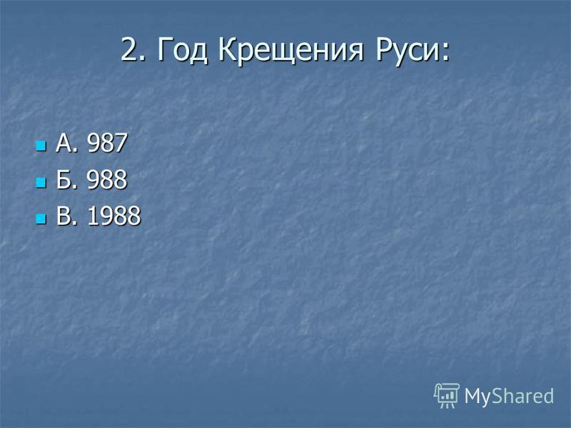 2. Год Крещения Руси: А. 987 А. 987 Б. 988 Б. 988 В. 1988 В. 1988