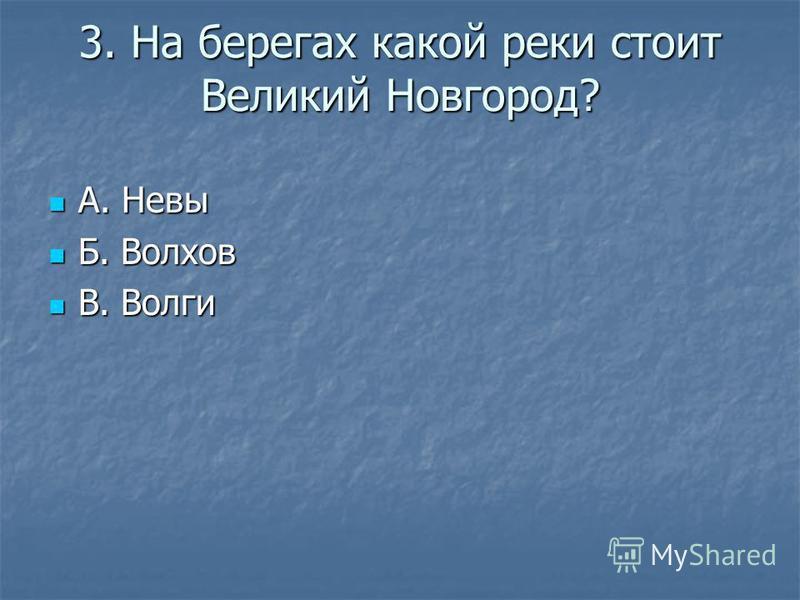 3. На берегах какой реки стоит Великий Новгород? А. Невы А. Невы Б. Волхов Б. Волхов В. Волги В. Волги